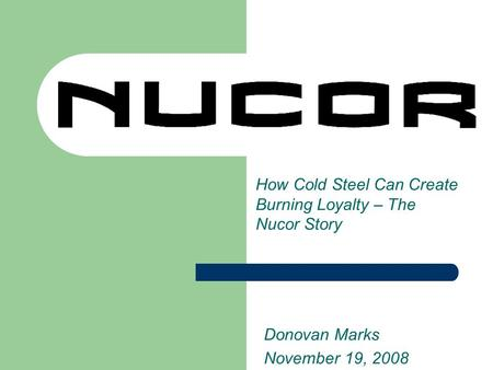 How Cold Steel Can Create Burning Loyalty – The Nucor Story Donovan Marks November 19, 2008.