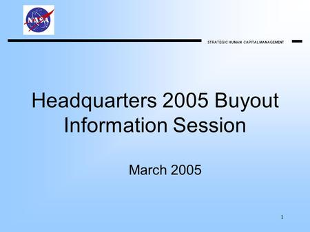 STRATEGIC HUMAN CAPITAL MANAGEMENT 1 Headquarters 2005 Buyout Information Session March 2005.