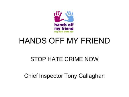 HANDS OFF MY FRIEND STOP HATE CRIME NOW Chief Inspector Tony Callaghan.