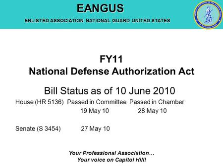 EANGUS EANGUS ENLISTED ASSOCIATION NATIONAL GUARD UNITED STATES Your Professional Association… Your voice on Capitol Hill! FY11 National Defense Authorization.