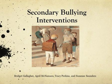 Secondary Bullying Interventions Bridget Gallagher, April McNamara, Tracy Perkins, and Suzanne Saunders.