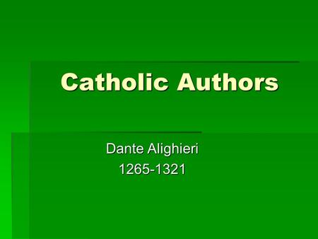 Catholic Authors Dante Alighieri 1265-1321. The Divine Comedy  Dante's major work  He was a poet  From a modestly wealthy family  Well educated 