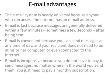 E-mail advantages The e-mail system is nearly universal because anyone who can access the Internet has an e-mail address. E-mail is fast because messages.