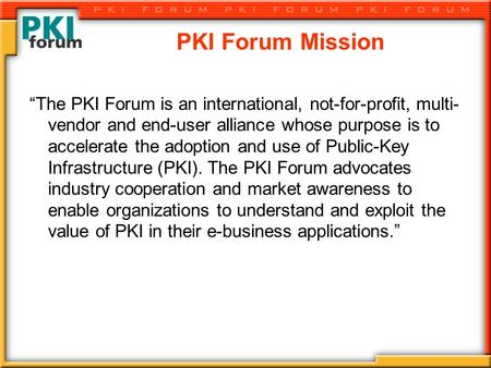 "PKI Forum Mission ""The PKI Forum is an international, not-for-profit, multi- vendor and end-user alliance whose purpose is to accelerate the adoption and."