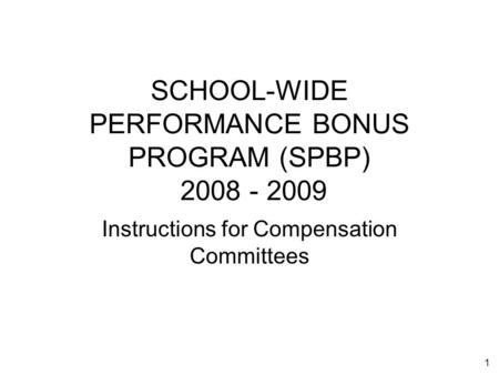 1 SCHOOL-WIDE PERFORMANCE BONUS PROGRAM (SPBP) 2008 - 2009 Instructions for Compensation Committees.