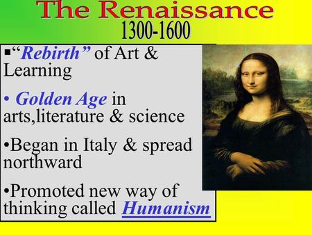 " ""Rebirth"" of Art & Learning Golden Age in arts,literature & science Began in Italy & spread northward Promoted new way of thinking called Humanism."