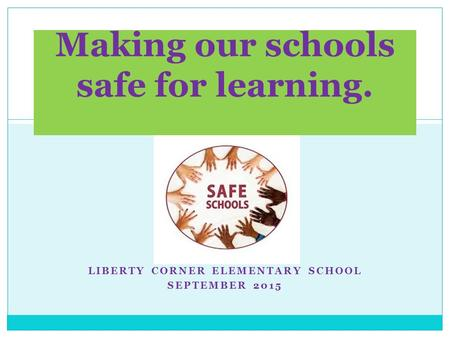 LIBERTY CORNER ELEMENTARY SCHOOL SEPTEMBER 2015 Making our schools safe for learning.