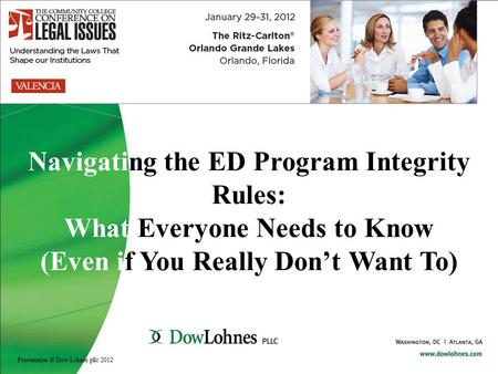 Navigating the ED Program Integrity Rules: What Everyone Needs to Know (Even if You Really Don't Want To) Presentation © Dow Lohnes pllc 2012.