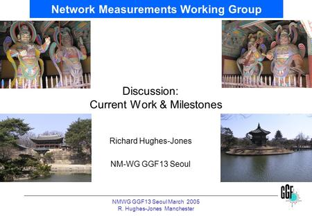 NMWG GGF13 Seoul March 2005 R. Hughes-Jones Manchester Network Measurements Working Group Discussion: Current Work & Milestones Richard Hughes-Jones NM-WG.