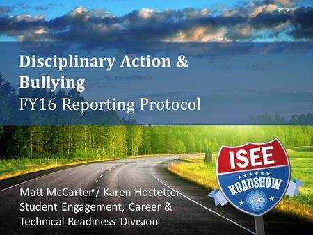Disciplinary Action & Bullying FY16 Reporting Protocol Matt McCarter / Karen Hostetter Student Engagement, Career & Technical Readiness Division.