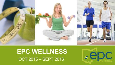 EPC WELLNESS OCT 2015 – SEPT 2016. WHAT IS EPC WELLNESS? EPC Wellness will provide participants with health and wellness education. Those enrolled in.