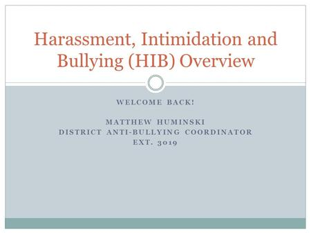 WELCOME BACK! MATTHEW HUMINSKI DISTRICT ANTI-BULLYING COORDINATOR EXT. 3019 Harassment, Intimidation and Bullying (HIB) Overview.