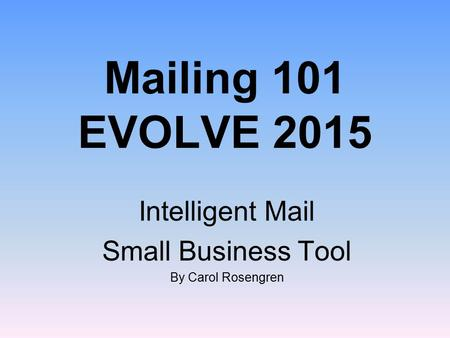Mailing 101 EVOLVE 2015 Intelligent Mail Small Business Tool By Carol Rosengren.