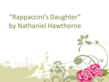 """Rappaccini's Daughter"" by Nathaniel Hawthorne. Nathaniel Hawthorne 1804-1864 Many of his stories focus on the history of America (specifically the Puritan."