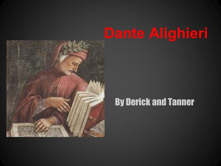 Dante Alighieri By Derick and Tanner. -Born in florence italy -Exact date of birth is unknown but believed to be around 1265 -Not much is known about.