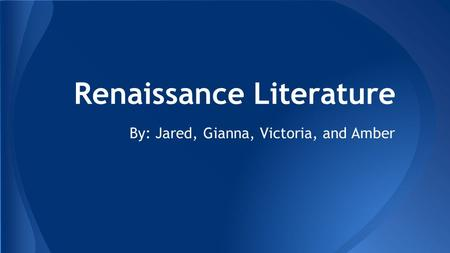 Renaissance Literature By: Jared, Gianna, Victoria, and Amber.