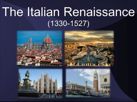 "The Italian Renaissance (1330-1527). What was it? A ""rebirth of classical ideas"" when Italian cities became the intellectual and artistic centers of Europe."