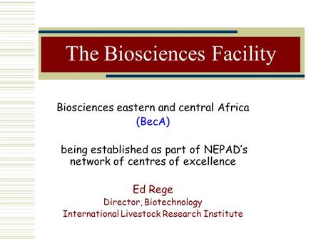 The Biosciences Facility Biosciences eastern and central Africa (BecA) being established as part of NEPAD's network of centres of excellence Ed Rege Director,