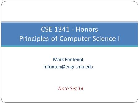 Mark Fontenot CSE 1341 - Honors Principles of Computer Science I Note Set 14.