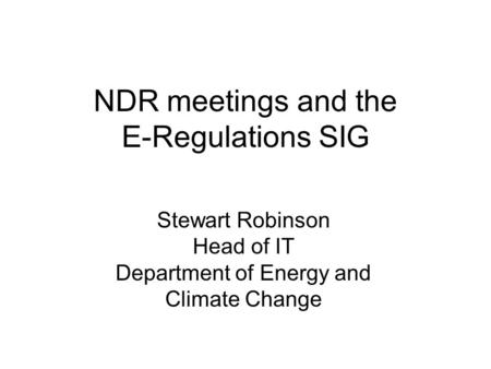 NDR meetings and the E-Regulations SIG Stewart Robinson Head of IT Department of Energy and Climate Change.