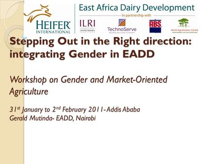 Stepping Out in the Right direction: integrating Gender in EADD Workshop on Gender and Market-Oriented Agriculture 31 st January to 2 nd February 2011-