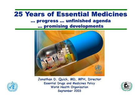 25 Years of Essential Medicines … progress … unfinished agenda … promising developments Jonathan D. Quick, MD, MPH, Director Essential Drugs and Medicines.