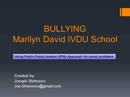 BULLYING Marilyn David IVDU School Created by: Joseph Shimonov Using Public Policy Analyst (PPA) Approach for social problems.