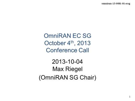 Omniran-13-0081-01-ecsg 1 OmniRAN EC SG October 4 th, 2013 Conference Call 2013-10-04 Max Riegel (OmniRAN SG Chair)