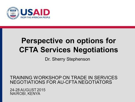 Perspective on options for CFTA Services Negotiations Dr. Sherry Stephenson TRAINING WORKSHOP ON TRADE IN SERVICES NEGOTIATIONS FOR AU-CFTA NEGOTIATORS.
