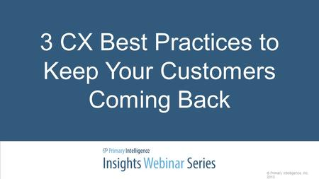 3 CX Best Practices to Keep Your Customers Coming Back © Primary Intelligence, Inc. 2015.