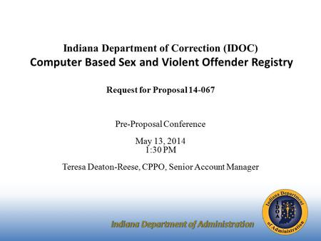 Indiana Department of Correction (IDOC) Computer Based Sex and Violent Offender Registry Request for Proposal 14-067 Pre-Proposal Conference May 13, 2014.