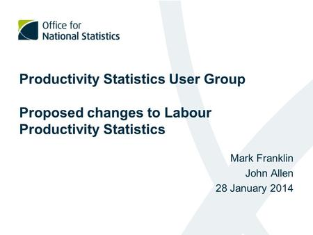 Productivity Statistics User Group Proposed changes to Labour Productivity Statistics Mark Franklin John Allen 28 January 2014.