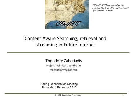 1 COAST Consortium Proprietary Content Aware Searching, retrieval and sTreaming in Future Internet Theodore Zahariadis Project Technical Coordinator