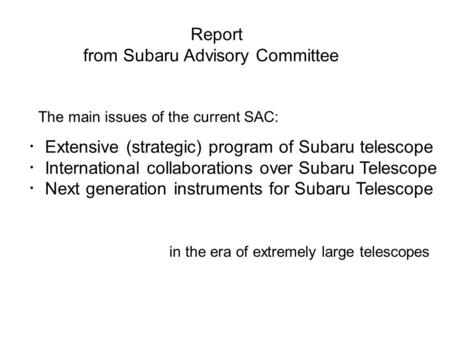 Report from Subaru Advisory Committee The main issues of the current SAC: ・ Extensive (strategic) program of Subaru telescope ・ International collaborations.