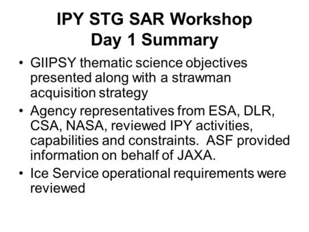 IPY STG SAR Workshop Day 1 Summary GIIPSY thematic science objectives presented along with a strawman acquisition strategy Agency representatives from.