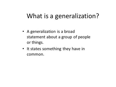 What is a generalization? A generalization is a broad statement about a group of people or things. It states something they have in common.
