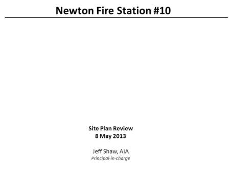 Site Plan Review 8 May 2013 Jeff Shaw, AIA Principal-in-charge Newton Fire Station #10.