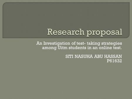 An Investigation of test- taking strategies among Uitm students in an online test. SITI NASUHA ABU HASSAN P61632.