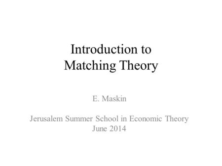 Introduction to Matching Theory E. Maskin Jerusalem Summer School in Economic Theory June 2014.