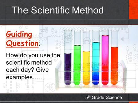 The Scientific Method 5 th Grade Science Guiding Question : How do you use the scientific method each day? Give examples……