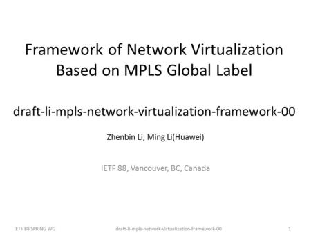 Draft-li-mpls-network-virtualization-framework-00IETF 88 SPRING WG1 Framework of Network Virtualization Based on MPLS Global Label draft-li-mpls-network-virtualization-framework-00.
