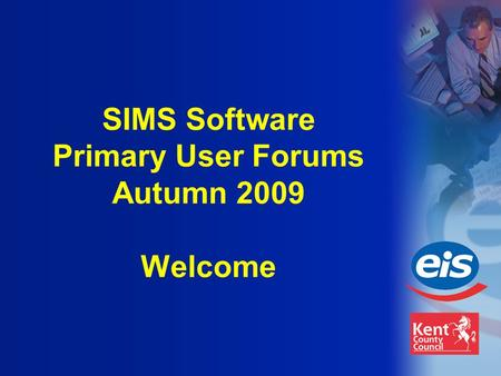 SIMS Software Primary User Forums Autumn 2009 Welcome.