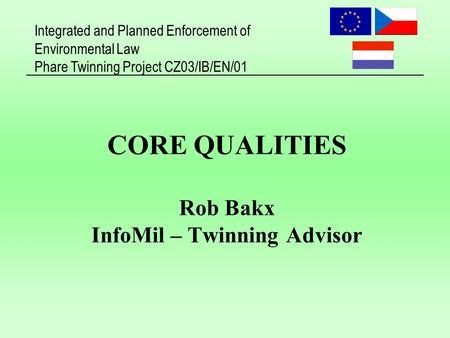 Integrated and Planned Enforcement of Environmental Law Phare Twinning Project CZ03/IB/EN/01 CORE QUALITIES Rob Bakx InfoMil – Twinning Advisor.