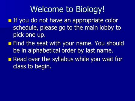 Welcome to Biology! If you do not have an appropriate color schedule, please go to the main lobby to pick one up. If you do not have an appropriate color.