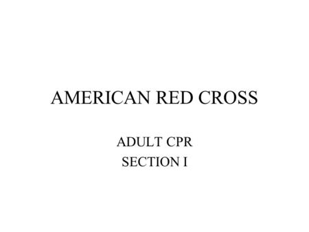 AMERICAN RED CROSS ADULT CPR SECTION I. Recognizing Emergencies Look For –Unusual odors Discuss –Unusual sights Discuss –Unusual sounds Discuss –Unusual.