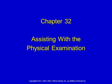 Copyright © 2011, 2007, 2003, 1999 by Mosby, Inc., an affiliate of Elsevier Inc. Chapter 32 Assisting With the Physical Examination.