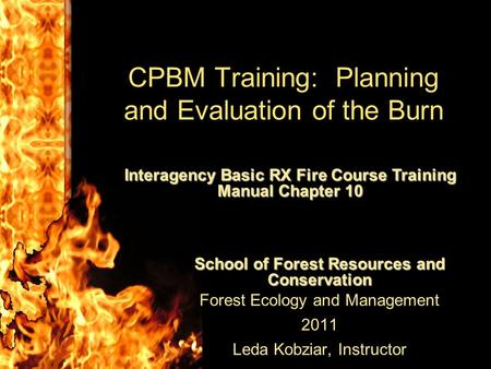 CPBM Training: Planning and Evaluation of the Burn School of Forest Resources and Conservation Forest Ecology and Management 2011 Leda Kobziar, Instructor.