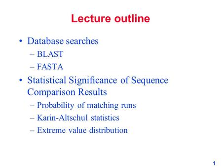1 Lecture outline Database searches –BLAST –FASTA Statistical Significance of Sequence Comparison Results –Probability of matching runs –Karin-Altschul.