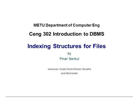 METU Department of Computer Eng Ceng 302 Introduction to DBMS Indexing Structures for Files by Pinar Senkul resources: mostly froom Elmasri, Navathe and.