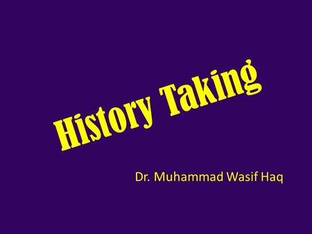 History Taking Dr. Muhammad Wasif Haq. How Do We Diagnose A Patient? History Examination Investigations Accurate history is almost half the diagnosis.